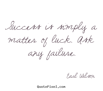 Inspirational quote - Success is simply a matter of luck. ask any failure.