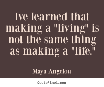 "How to design picture sayings about inspirational - Ive learned that making a ""living"" is not the.."