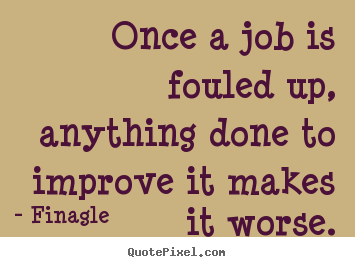 Once a job is fouled up, anything done to improve.. Finagle  inspirational quotes