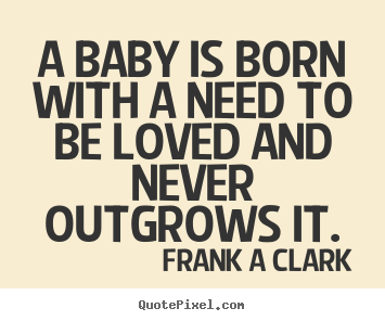 Inspirational quotes - A baby is born with a need to be loved and never outgrows..