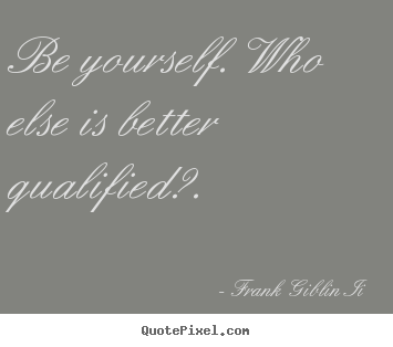 How to make picture quotes about inspirational - Be yourself. who else is better qualified?.