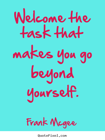 Quotes about inspirational - Welcome the task that makes you go beyond yourself.