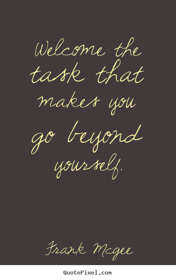 Welcome the task that makes you go beyond yourself. Frank Mcgee good inspirational quotes