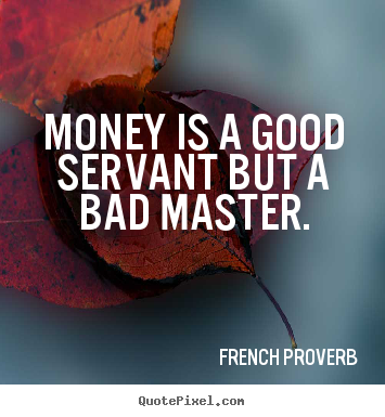 Inspirational quote - Money is a good servant but a bad master.