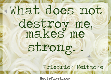 Inspirational quotes - What does not destroy me, makes me strong...