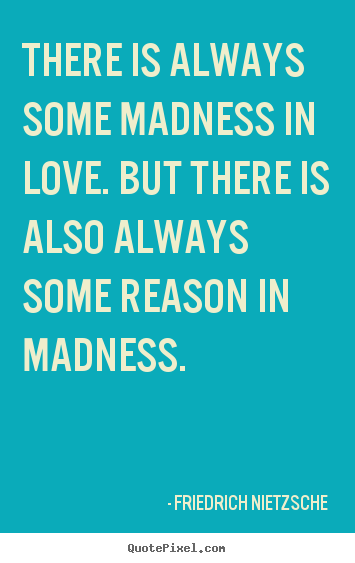 Friedrich Nietzsche image quote - There is always some madness in love. but there is also.. - Inspirational quote