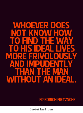 Whoever does not know how to find the way to his ideal lives more.. Friedrich Nietzsche famous inspirational quotes