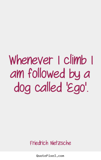 Friedrich Nietzsche picture quotes - Whenever i climb i am followed by a dog called.. - Inspirational quotes
