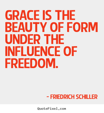 Grace is the beauty of form under the influence of freedom. Friedrich Schiller  inspirational quotes