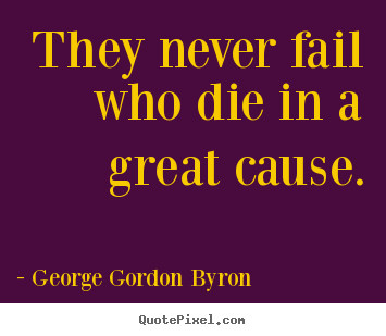 George Gordon Byron picture quote - They never fail who die in a great cause. - Inspirational quotes