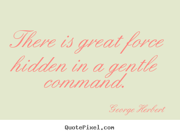 George Herbert picture quotes - There is great force hidden in a gentle.. - Inspirational quotes