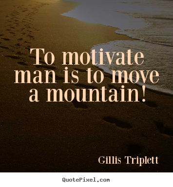 Gillis Triplett pictures sayings - To motivate man is to move a mountain! - Inspirational quotes