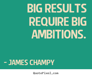 James Champy picture quotes - Big results require big ambitions. - Inspirational quotes