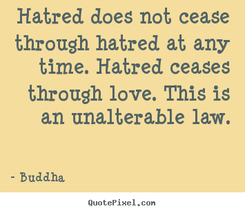 Inspirational quotes - Hatred does not cease through hatred at any time. hatred ceases through..