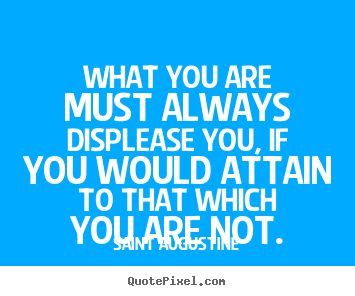 Inspirational quote - What you are must always displease you,..
