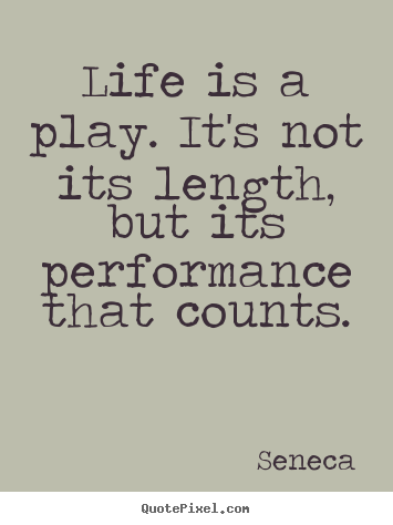 Seneca picture quotes - Life is a play. it's not its length, but its performance that counts. - Inspirational quotes