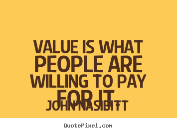 Value is what people are willing to pay for it. John Nasibitt good inspirational quotes