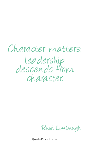 Quote about inspirational - Character matters; leadership descends from character.