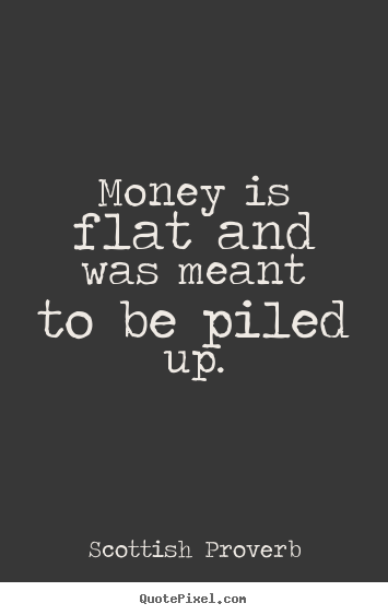 Money is flat and was meant to be piled up. Scottish Proverb famous inspirational quotes