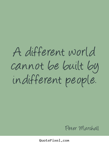 A different world cannot be built by indifferent people. Peter Marshall popular inspirational quote