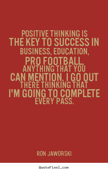 Positive thinking is the key to success in business, education,.. Ron Jaworski greatest inspirational quote