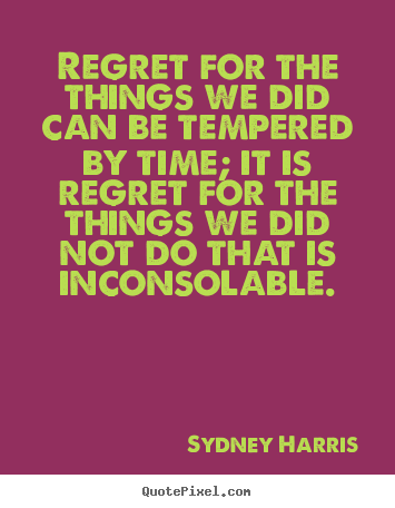 Quotes about inspirational - Regret for the things we did can be tempered by time; it is regret..