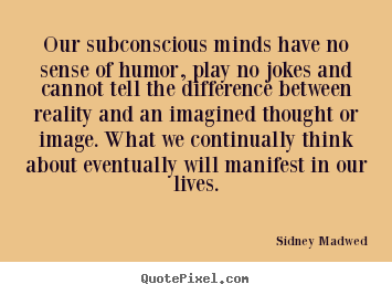 Inspirational quotes - Our subconscious minds have no sense of humor, play..