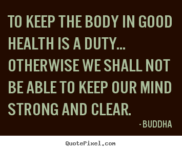 To keep the body in good health is a duty... otherwise we.. Buddha popular inspirational quotes