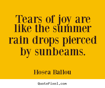 Tears of joy are like the summer rain drops pierced by sunbeams. Hosea Ballou good inspirational quote