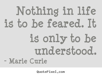 Nothing in life is to be feared. it is only.. Marie Curie greatest inspirational sayings