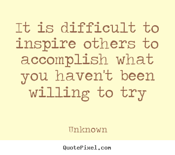 It is difficult to inspire others to accomplish what.. Unknown good inspirational quotes