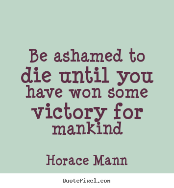 Be ashamed to die until you have won some victory for mankind Horace Mann top inspirational quotes
