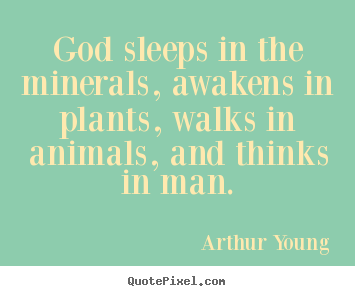 Arthur Young image quotes - God sleeps in the minerals, awakens in plants,.. - Inspirational quotes