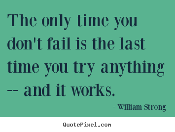 Create custom picture quote about inspirational - The only time you don't fail is the last time you try..