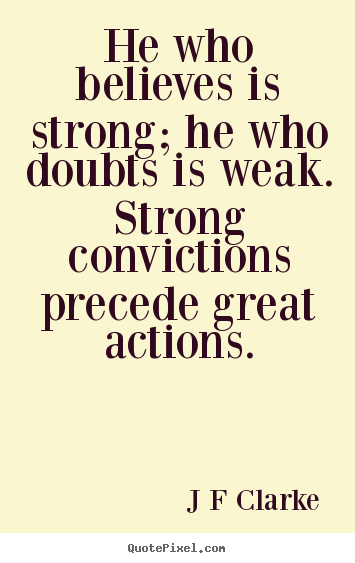 Inspirational quotes - He who believes is strong; he who doubts is weak...