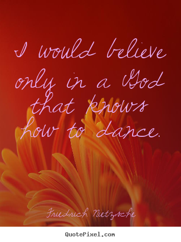 Quote about inspirational - I would believe only in a god that knows how to dance.