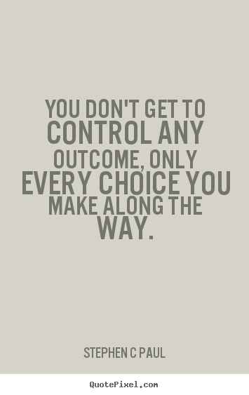 Quotes about inspirational - You don't get to control any outcome, only every choice..