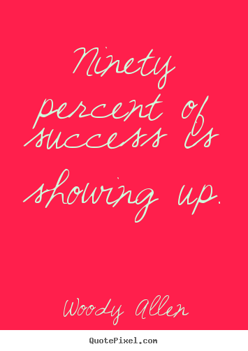 Inspirational quotes - Ninety percent of success is showing up.