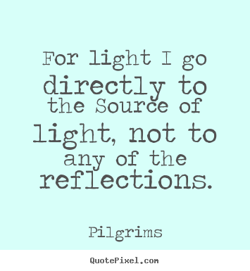 Inspirational sayings - For light i go directly to the source of light, not to any..