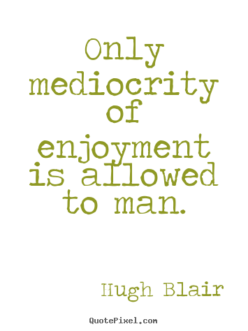 Only mediocrity of enjoyment is allowed to man. Hugh Blair good inspirational quotes