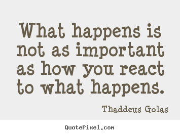 Thaddeus Golas poster quote - What happens is not as important as how you react to what happens. - Inspirational quote