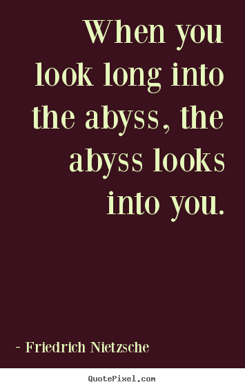 Inspirational quotes - When you look long into the abyss, the abyss looks..