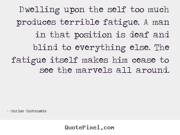 Inspirational quote - Dwelling upon the self too much produces terrible fatigue. a man..