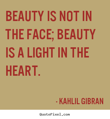 Beauty is not in the face; beauty is a light in the heart. Kahlil Gibran best inspirational quotes