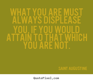 What you are must always displease you, if you would attain.. Saint Augustine famous inspirational quotes