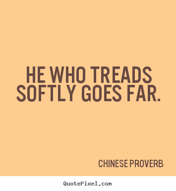 Inspirational quote - He who treads softly goes far.