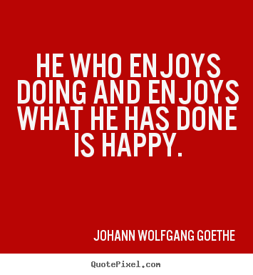 He who enjoys doing and enjoys what he has done is.. Johann Wolfgang Goethe good inspirational quotes