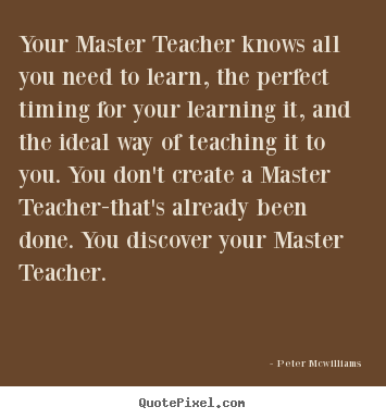 Inspirational quotes - Your master teacher knows all you need to learn,..