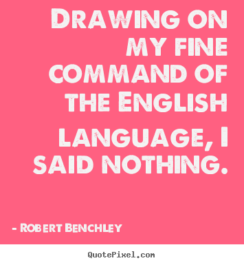 Inspirational quotes - Drawing on my fine command of the english language,..