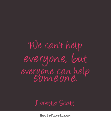 We can't help everyone, but everyone can help someone. Loretta Scott great inspirational quotes